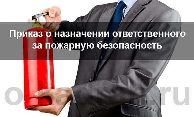 Приказ о назначении ответственного за пожарную безопасность: скачать образец, как назначить лицо с возложением ответственности за пожаробезопасность на предприятии?